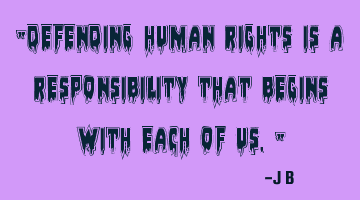 Defending human rights is a responsibility that begins with each of