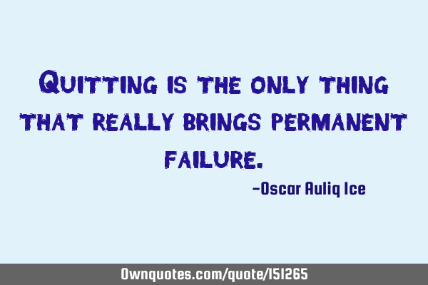 Quitting is the only thing that really brings permanent