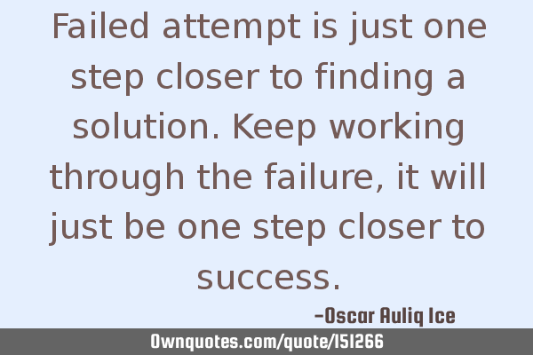 Failed attempt is just one step closer to finding a solution. Keep working through the failure, it