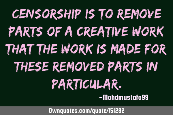 Censorship is to remove parts of a creative work that the work is made for these removed parts in