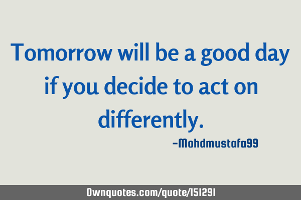 Tomorrow will be a good day if you decide to act on