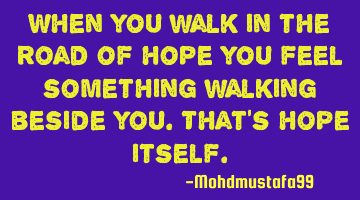 When you walk in the road of hope you feel something walking beside you. That