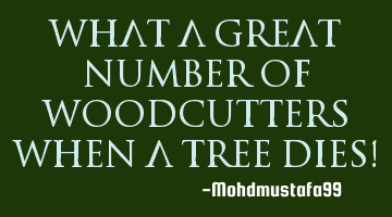 What a great number of woodcutters when a tree