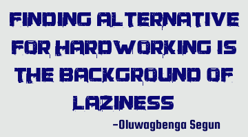 finding alternative for hardworking is the background of laziness