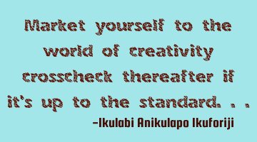 Market yourself to the world of creativity, crosscheck thereafter if it