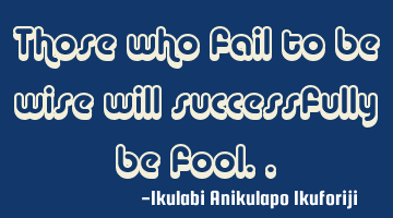 Those who fail to be wise will successfully be a fool