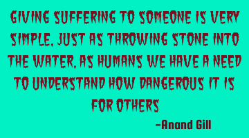 Giving suffering to someone is very simple, just as throwing stone into the water, as humans we
