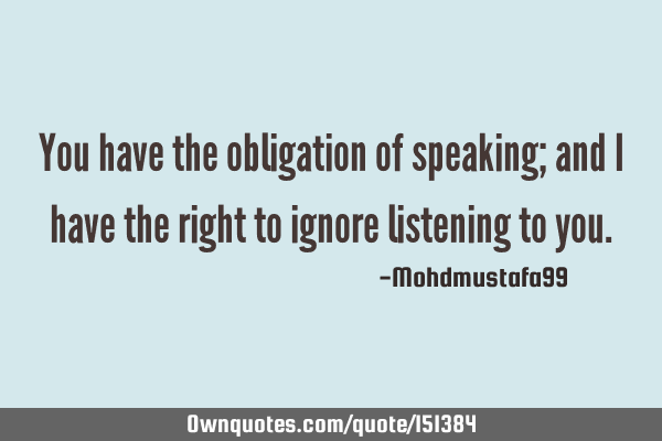 You have the obligation of speaking; and I have the right to ignore listening to