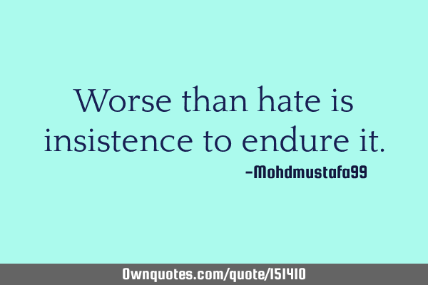 Worse than hate is insistence to endure