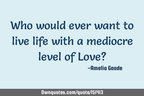Who would ever want to live life with a mediocre level of Love?