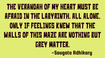 The veranda of my heart must be afraid in the labyrinth. All alone. Only if feelings knew that the