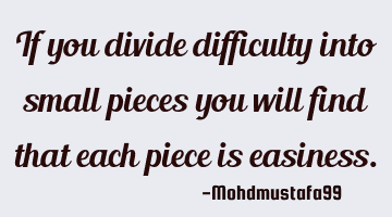 If you divide difficulty into small pieces you will find that each piece is