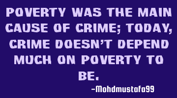 Poverty was the main cause of crime; today, crime doesn