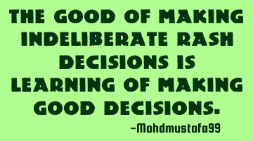 The good of making in-deliberate rash decisions is learning of making good decisions.