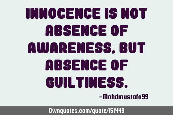 Innocence is not absence of awareness , but absence of
