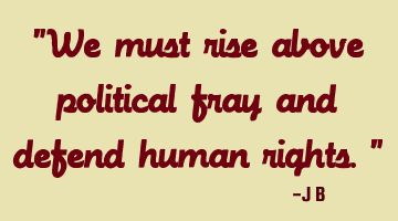 We must rise above political fray and defend human rights.
