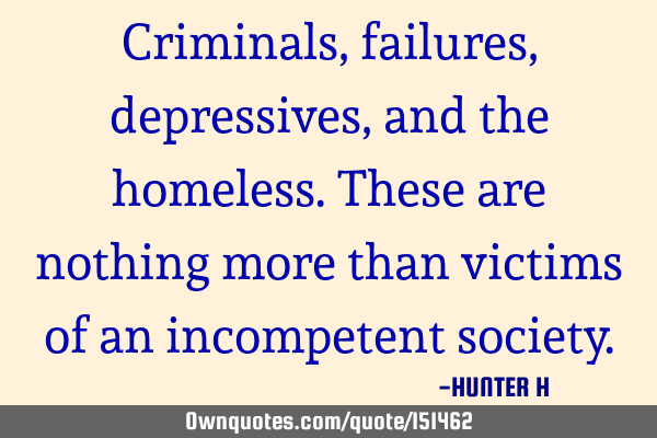 Criminals, failures, depressives, and the homeless. These are nothing more than victims of an