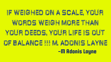 If weighed on a scale, your words weigh more than your deeds, your life is out of balance