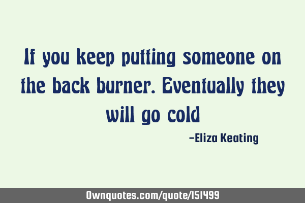 If you keep putting someone on the back burner. Eventually they will go