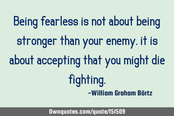 Being fearless is not about being stronger than your enemy, it is about accepting that you might