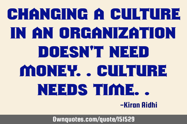 Changing a culture in an organization doesn