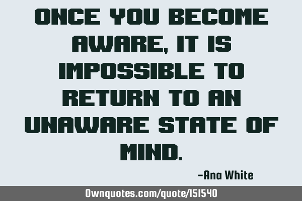 Once you become aware, it is impossible to return to an unaware state of
