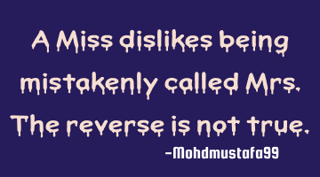 A Miss dislikes being mistakenly called Mrs. The reverse is not true.