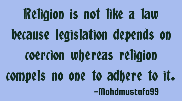 Religion is not like a law because legislation depends on coercion whereas religion compels no one