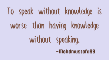 To speak without knowledge is worse than having knowledge without speaking.