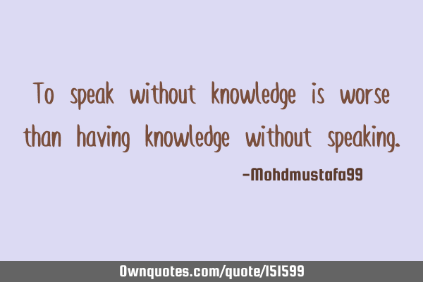 To speak without knowledge is worse than having knowledge without