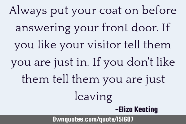 Always put your coat on before answering your front door. If you like your visitor tell them you