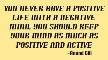 You never have a positive life with a negative mind, you should keep your mind as much positive and