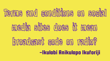 Terms and conditions on social media sites, does it mean broadcast code on radio?