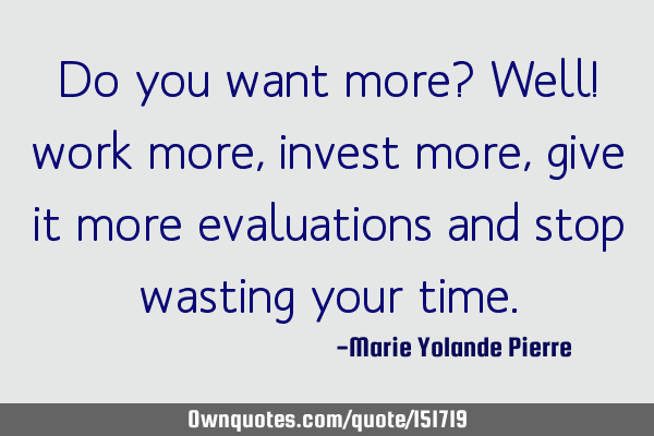 Do you want more? Well! work more, invest more, give it more evaluations and stop wasting your