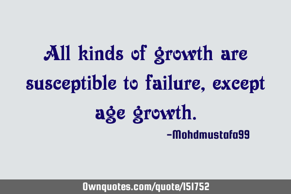 All kinds of growth are susceptible to failure , except age
