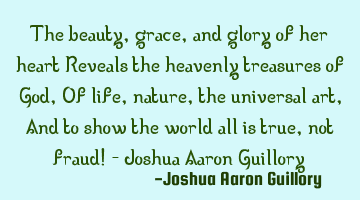 The beauty, grace, and glory of her heart Reveals the heavenly treasures of God, Of life, nature,