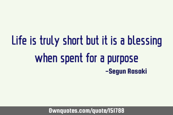 Life is truly short but it is a blessing when spent for a