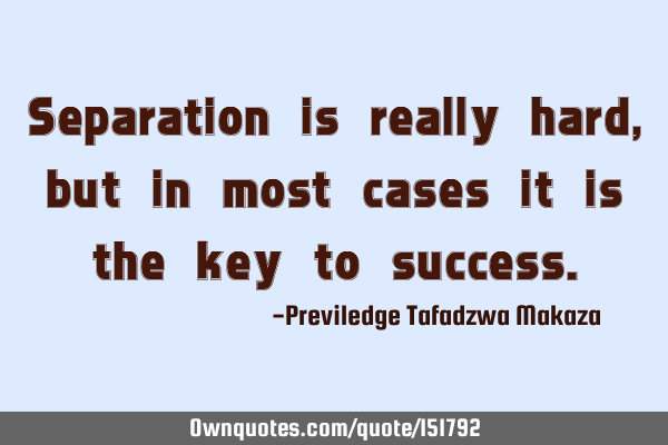 Separation is really hard, but in most cases it is the key to