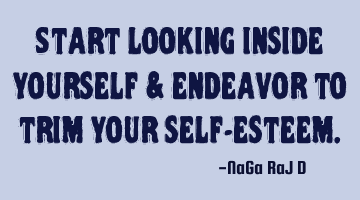 Start looking inside yourself & endeavor to trim your self-