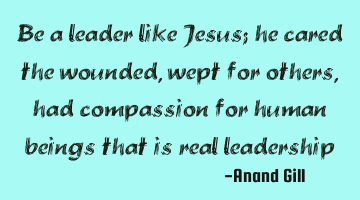 be a leader like Jesus; he cared for the wounded, wept for others, had compassion for human beings
