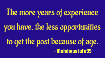 The more years of experience you have, the less opportunities to get the post because of