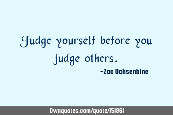 Judge yourself before you judge