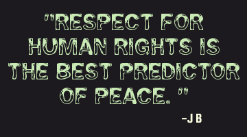 Respect for human rights is the best predictor of peace.