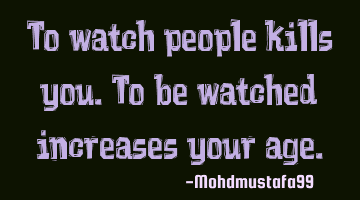 To watch people kills you. To be watched increases your