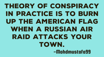 Theory of conspiracy in practice is to burn up the American flag when a Russian air raid attacks