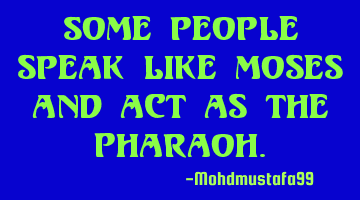 Some people speak like Moses and act as the Pharaoh.