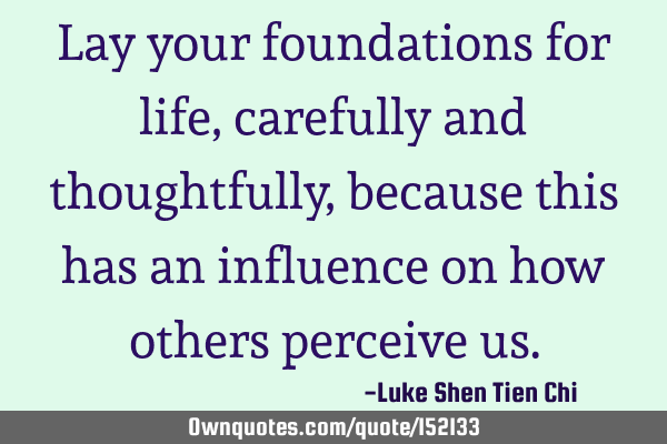 Lay your foundations for life, carefully and thoughtfully, because this has an influence on how