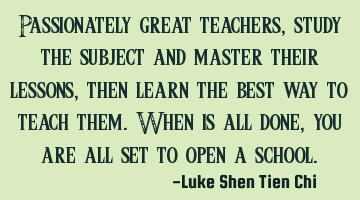Passionately great teachers, study the subject and master their lessons, then learn the best way to