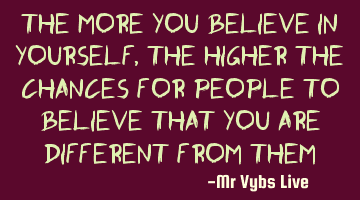The more you believe in yourself, the higher the chances for people to believe that you are