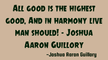 All good is the highest good, And in harmony live man should